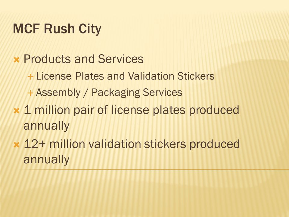 MCF Rush City  Products and Services  License Plates and Validation Stickers  Assembly / Packaging Services  1 million pair of license plates produced annually  12+ million validation stickers produced annually