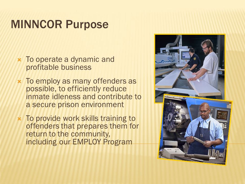 MINNCOR Facts  Prison industries have existed in Minnesota for over 100 years  On any given day, MINNCOR employs approximately 1,200 offenders and 125 staff  Since 2003, MINNCOR has been a self-sufficient enterprise, receiving no state subsidies, taxpayer dollars or grants Twine factory, early 1900s