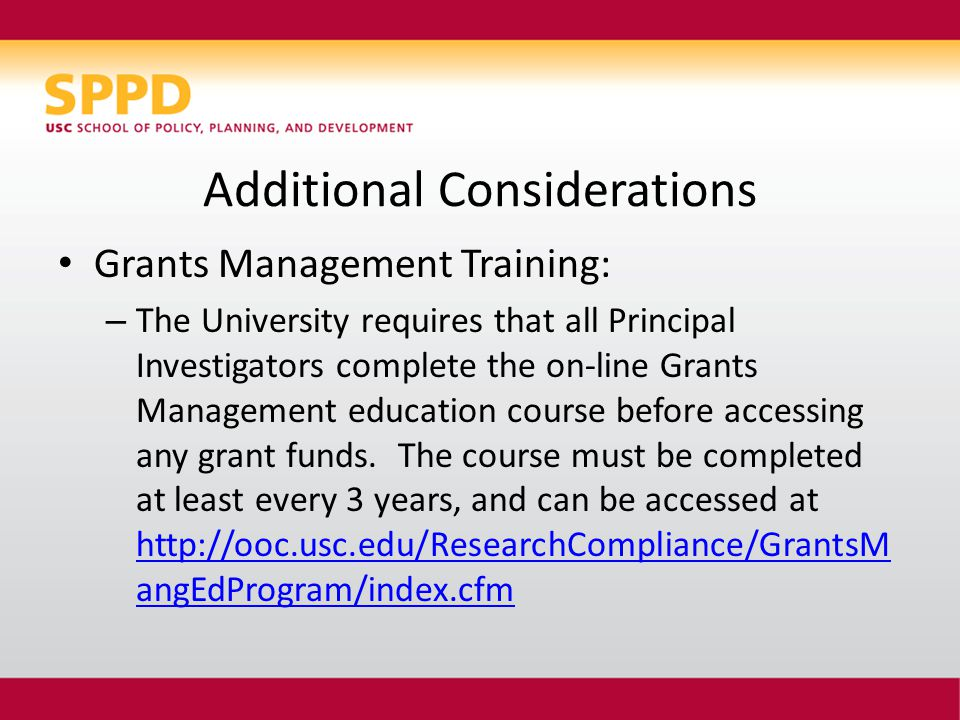 Additional Considerations Grants Management Training: – The University requires that all Principal Investigators complete the on-line Grants Management education course before accessing any grant funds.