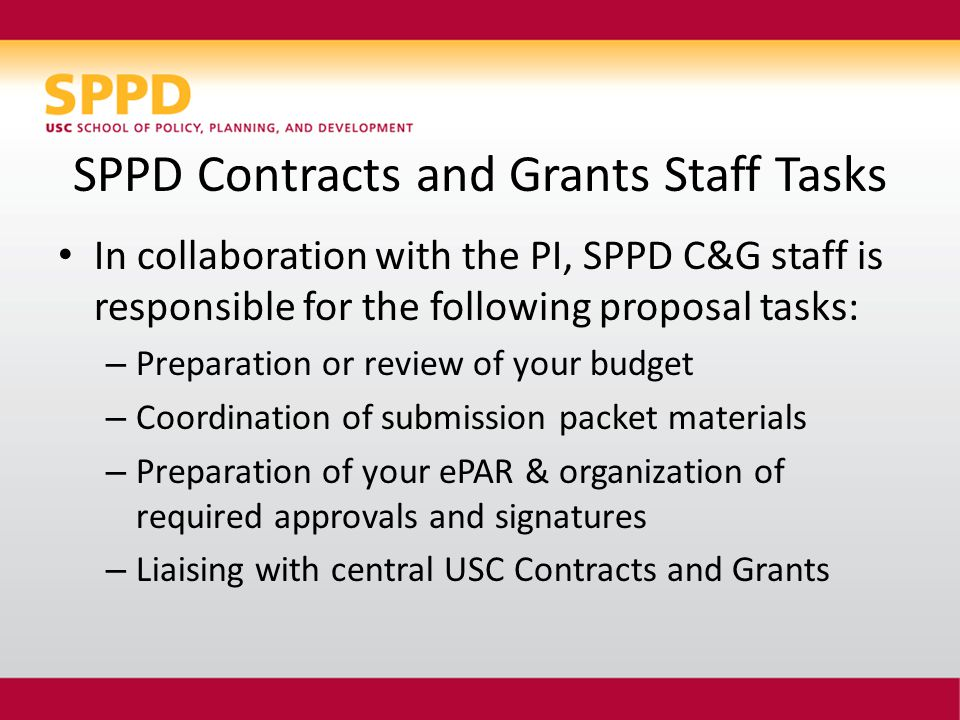 SPPD Contracts and Grants Staff Tasks In collaboration with the PI, SPPD C&G staff is responsible for the following proposal tasks: – Preparation or review of your budget – Coordination of submission packet materials – Preparation of your ePAR & organization of required approvals and signatures – Liaising with central USC Contracts and Grants