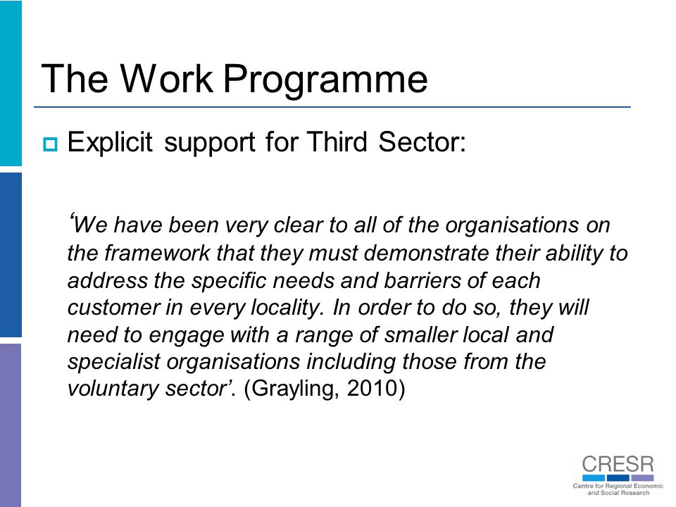 The Work Programme  Explicit support for Third Sector: ' We have been very clear to all of the organisations on the framework that they must demonstrate their ability to address the specific needs and barriers of each customer in every locality.