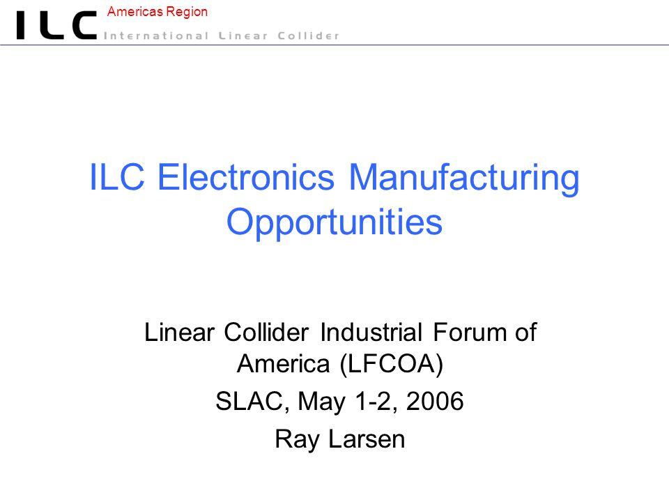 Americas Region ILC Electronics Manufacturing Opportunities Linear Collider Industrial Forum of America (LFCOA) SLAC, May 1-2, 2006 Ray Larsen