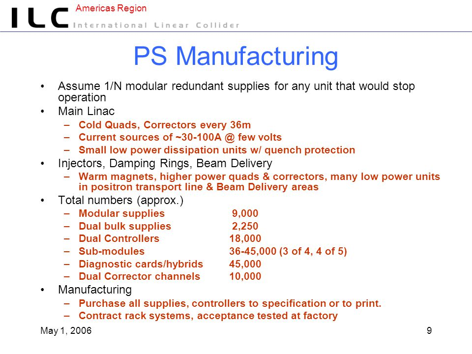 Americas Region May 1, 20069 PS Manufacturing Assume 1/N modular redundant supplies for any unit that would stop operation Main Linac –Cold Quads, Correctors every 36m –Current sources of ~30-100A @ few volts –Small low power dissipation units w/ quench protection Injectors, Damping Rings, Beam Delivery –Warm magnets, higher power quads & correctors, many low power units in positron transport line & Beam Delivery areas Total numbers (approx.) –Modular supplies 9,000 –Dual bulk supplies 2,250 –Dual Controllers18,000 –Sub-modules36-45,000 (3 of 4, 4 of 5) –Diagnostic cards/hybrids45,000 –Dual Corrector channels10,000 Manufacturing –Purchase all supplies, controllers to specification or to print.