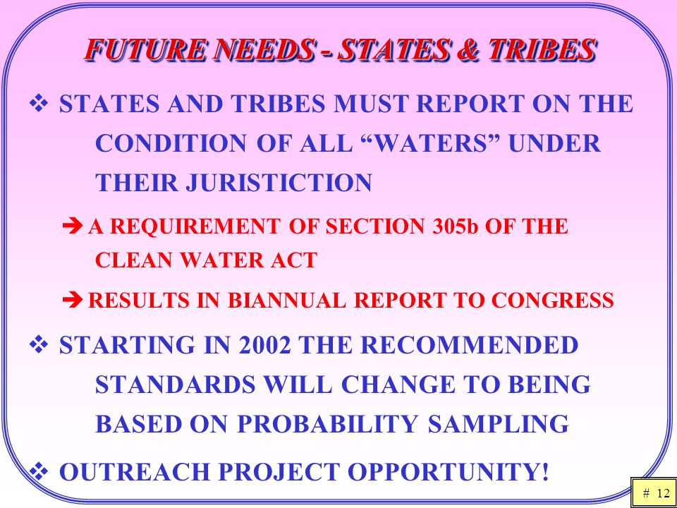 # 12 FUTURE NEEDS - STATES & TRIBES  STATES AND TRIBES MUST REPORT ON THE CONDITION OF ALL WATERS UNDER THEIR JURISTICTION  A REQUIREMENT OF SECTION 305b OF THE CLEAN WATER ACT  RESULTS IN BIANNUAL REPORT TO CONGRESS  STARTING IN 2002 THE RECOMMENDED STANDARDS WILL CHANGE TO BEING BASED ON PROBABILITY SAMPLING  OUTREACH PROJECT OPPORTUNITY!