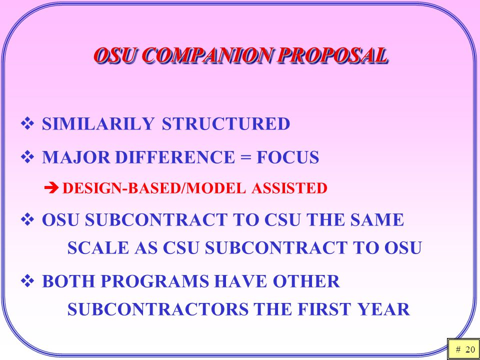 # 20 OSU COMPANION PROPOSAL  SIMILARILY STRUCTURED  MAJOR DIFFERENCE = FOCUS  DESIGN-BASED/MODEL ASSISTED  OSU SUBCONTRACT TO CSU THE SAME SCALE AS CSU SUBCONTRACT TO OSU  BOTH PROGRAMS HAVE OTHER SUBCONTRACTORS THE FIRST YEAR