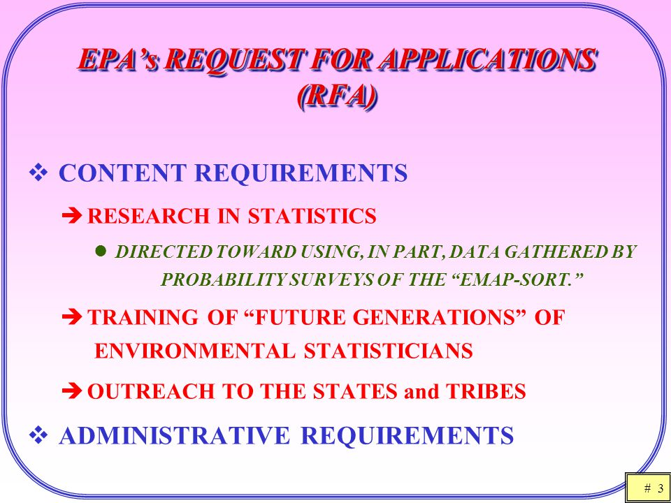 # 3 EPA's REQUEST FOR APPLICATIONS (RFA)  CONTENT REQUIREMENTS  RESEARCH IN STATISTICS DIRECTED TOWARD USING, IN PART, DATA GATHERED BY PROBABILITY SURVEYS OF THE EMAP-SORT.  TRAINING OF FUTURE GENERATIONS OF ENVIRONMENTAL STATISTICIANS  OUTREACH TO THE STATES and TRIBES  ADMINISTRATIVE REQUIREMENTS