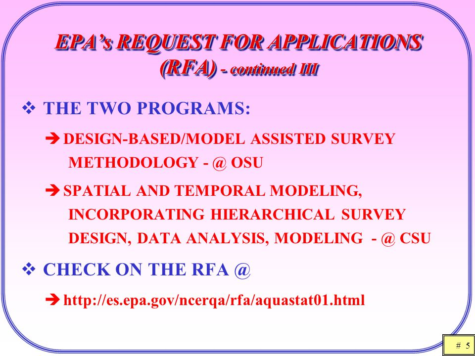 # 5 EPA's REQUEST FOR APPLICATIONS (RFA) - continued III  THE TWO PROGRAMS:  DESIGN-BASED/MODEL ASSISTED SURVEY METHODOLOGY - @ OSU  SPATIAL AND TEMPORAL MODELING, INCORPORATING HIERARCHICAL SURVEY DESIGN, DATA ANALYSIS, MODELING - @ CSU  CHECK ON THE RFA @  http://es.epa.gov/ncerqa/rfa/aquastat01.html