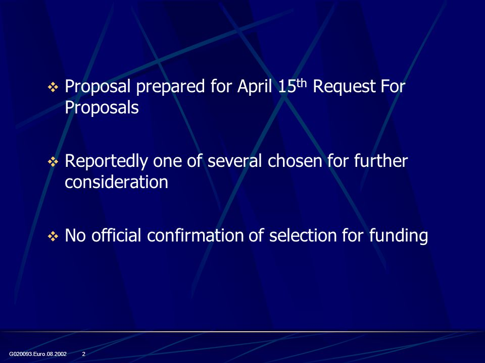 G020093.Euro.08.2002 2  Proposal prepared for April 15 th Request For Proposals  Reportedly one of several chosen for further consideration  No official confirmation of selection for funding