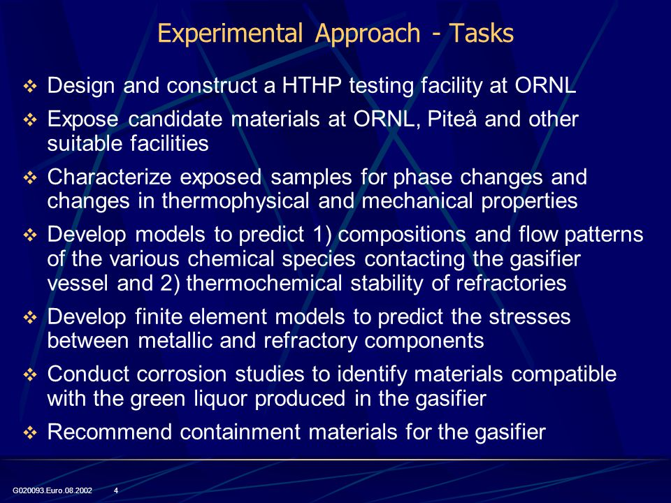 G020093.Euro.08.2002 4 Experimental Approach - Tasks  Design and construct a HTHP testing facility at ORNL  Expose candidate materials at ORNL, Piteå and other suitable facilities  Characterize exposed samples for phase changes and changes in thermophysical and mechanical properties  Develop models to predict 1) compositions and flow patterns of the various chemical species contacting the gasifier vessel and 2) thermochemical stability of refractories  Develop finite element models to predict the stresses between metallic and refractory components  Conduct corrosion studies to identify materials compatible with the green liquor produced in the gasifier  Recommend containment materials for the gasifier