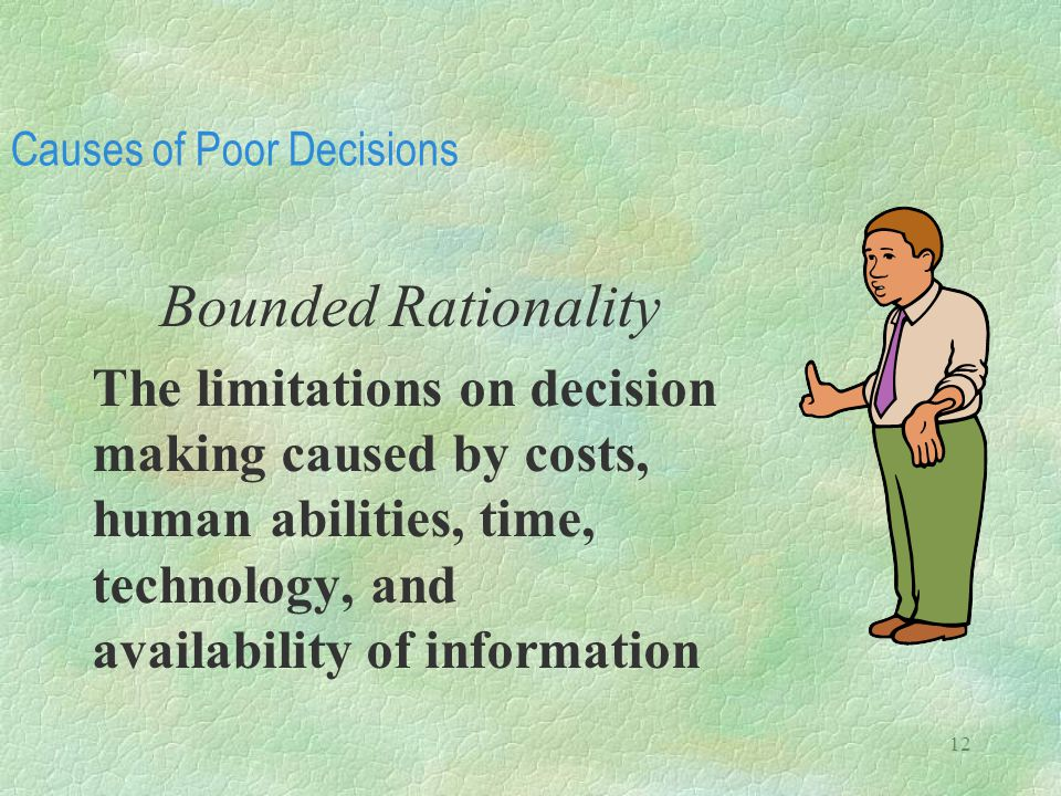 12 Causes of Poor Decisions Bounded Rationality The limitations on decision making caused by costs, human abilities, time, technology, and availabilit