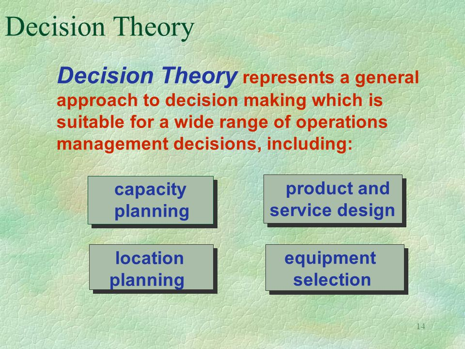 14 Decision Theory Decision Theory represents a general approach to decision making which is suitable for a wide range of operations management decisi