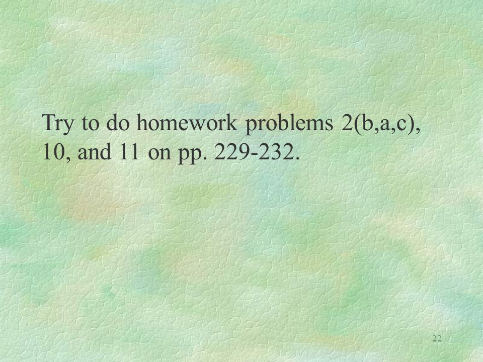 22 Try to do homework problems 2(b,a,c), 10, and 11 on pp. 229-232.