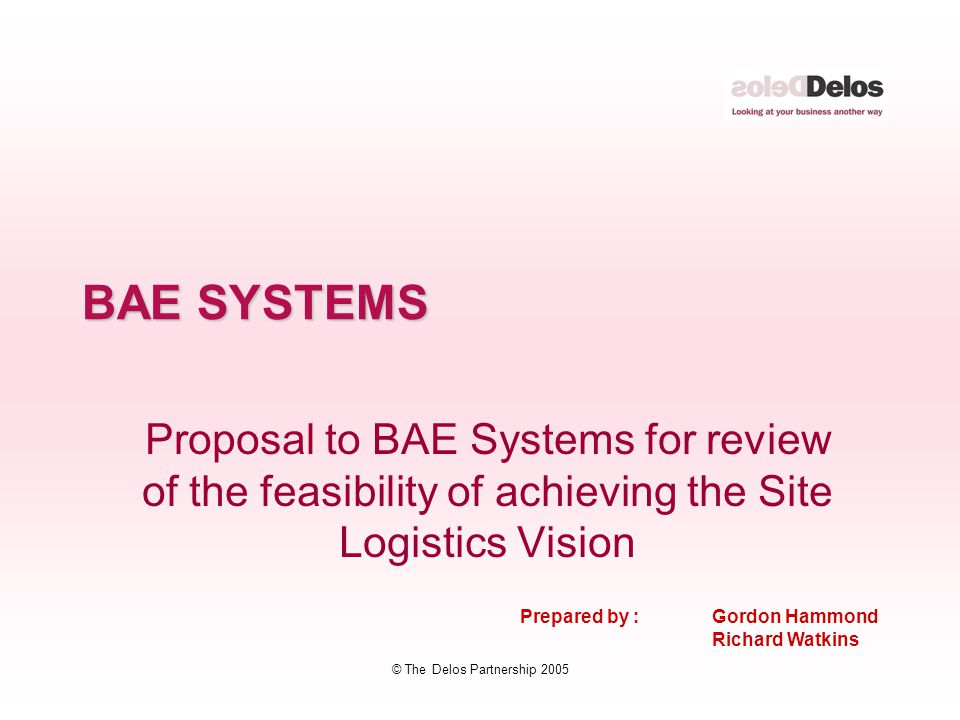 © The Delos Partnership 2005 BAE SYSTEMS Proposal to BAE Systems for review of the feasibility of achieving the Site Logistics Vision Prepared by : Gordon Hammond Richard Watkins
