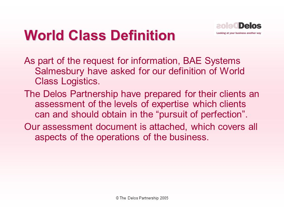 © The Delos Partnership 2005 World Class Definition As part of the request for information, BAE Systems Salmesbury have asked for our definition of World Class Logistics.