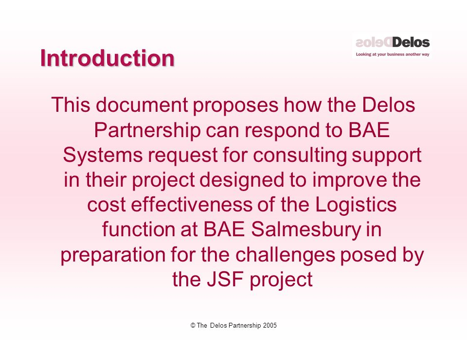 © The Delos Partnership 2005 Introduction This document proposes how the Delos Partnership can respond to BAE Systems request for consulting support in their project designed to improve the cost effectiveness of the Logistics function at BAE Salmesbury in preparation for the challenges posed by the JSF project