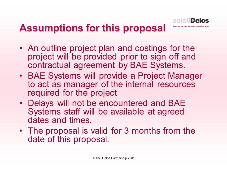 © The Delos Partnership 2005 Assumptions for this proposal An outline project plan and costings for the project will be provided prior to sign off and