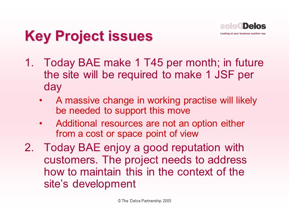 © The Delos Partnership 2005 Key Project issues 1.Today BAE make 1 T45 per month; in future the site will be required to make 1 JSF per day A massive