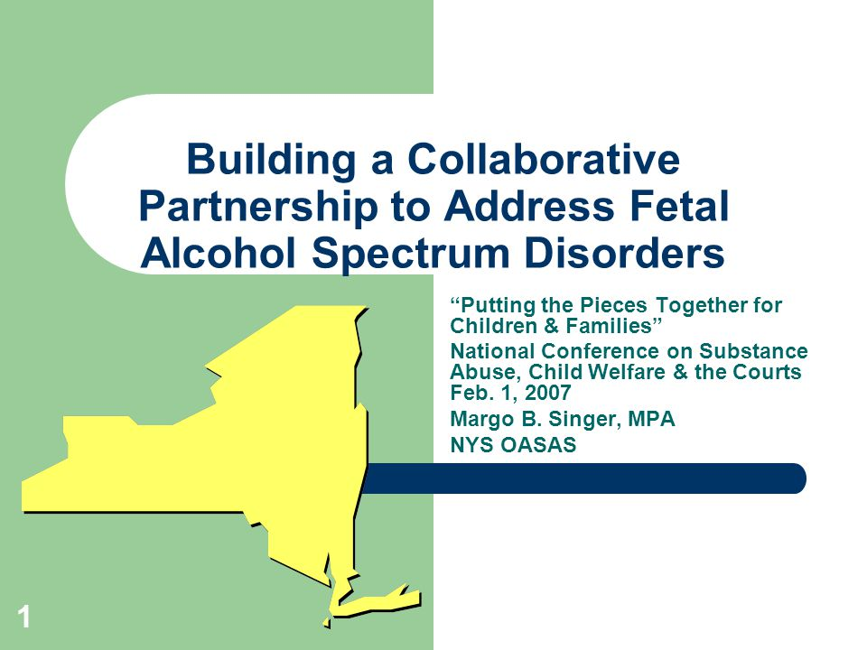 1 Building a Collaborative Partnership to Address Fetal Alcohol Spectrum Disorders Putting the Pieces Together for Children & Families National Conference on Substance Abuse, Child Welfare & the Courts Feb.