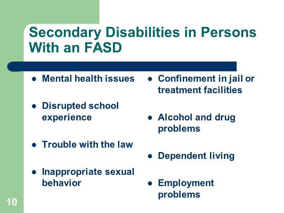 10 Secondary Disabilities in Persons With an FASD Mental health issues Disrupted school experience Trouble with the law Inappropriate sexual behavior Confinement in jail or treatment facilities Alcohol and drug problems Dependent living Employment problems
