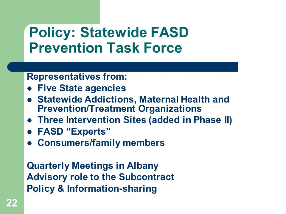 22 Policy: Statewide FASD Prevention Task Force Representatives from: Five State agencies Statewide Addictions, Maternal Health and Prevention/Treatment Organizations Three Intervention Sites (added in Phase II) FASD Experts Consumers/family members Quarterly Meetings in Albany Advisory role to the Subcontract Policy & Information-sharing