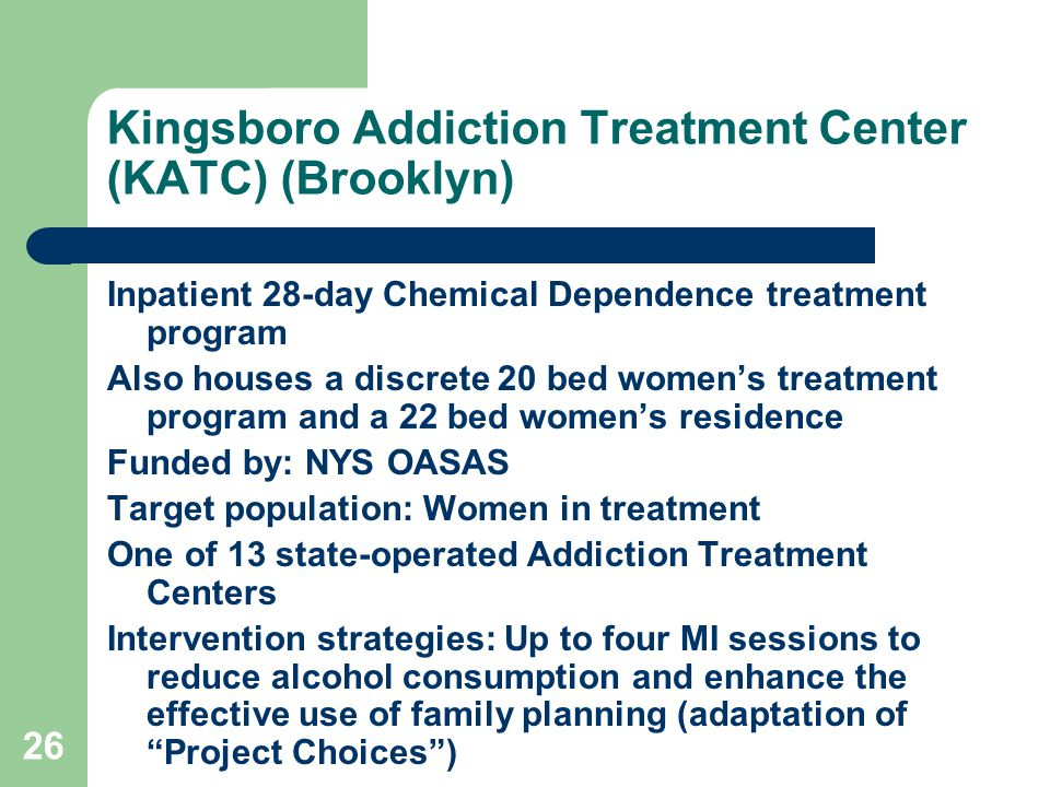 26 Kingsboro Addiction Treatment Center (KATC) (Brooklyn) Inpatient 28-day Chemical Dependence treatment program Also houses a discrete 20 bed women's treatment program and a 22 bed women's residence Funded by: NYS OASAS Target population: Women in treatment One of 13 state-operated Addiction Treatment Centers Intervention strategies: Up to four MI sessions to reduce alcohol consumption and enhance the effective use of family planning (adaptation of Project Choices )