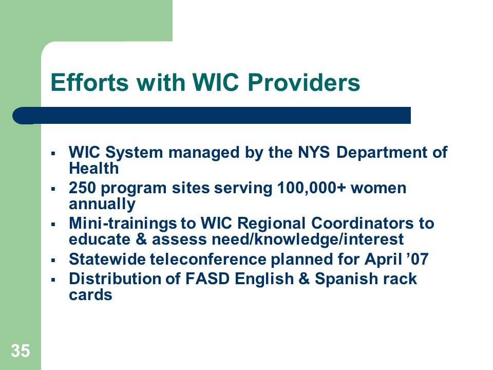 35 Efforts with WIC Providers  WIC System managed by the NYS Department of Health  250 program sites serving 100,000+ women annually  Mini-trainings to WIC Regional Coordinators to educate & assess need/knowledge/interest  Statewide teleconference planned for April '07  Distribution of FASD English & Spanish rack cards