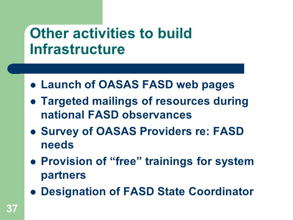 37 Other activities to build Infrastructure Launch of OASAS FASD web pages Targeted mailings of resources during national FASD observances Survey of OASAS Providers re: FASD needs Provision of free trainings for system partners Designation of FASD State Coordinator