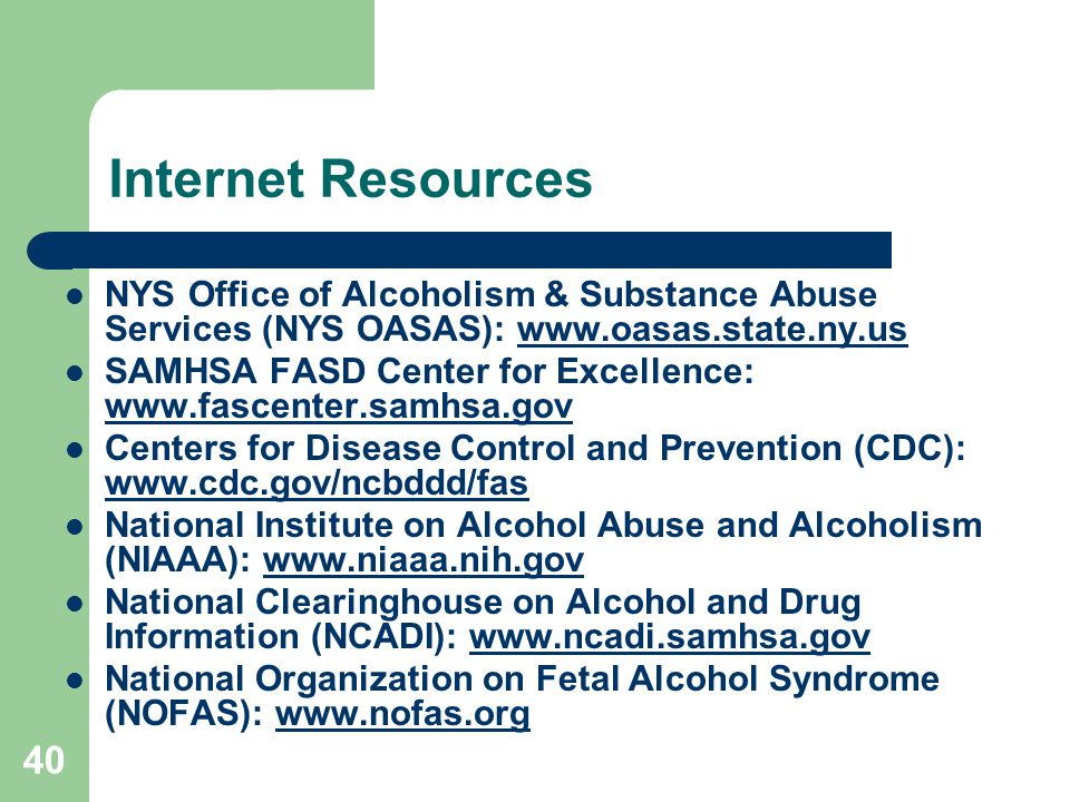 40 Internet Resources NYS Office of Alcoholism & Substance Abuse Services (NYS OASAS): www.oasas.state.ny.uswww.oasas.state.ny.us SAMHSA FASD Center for Excellence: www.fascenter.samhsa.gov www.fascenter.samhsa.gov Centers for Disease Control and Prevention (CDC): www.cdc.gov/ncbddd/fas www.cdc.gov/ncbddd/fas National Institute on Alcohol Abuse and Alcoholism (NIAAA): www.niaaa.nih.govwww.niaaa.nih.gov National Clearinghouse on Alcohol and Drug Information (NCADI): www.ncadi.samhsa.govwww.ncadi.samhsa.gov National Organization on Fetal Alcohol Syndrome (NOFAS): www.nofas.orgwww.nofas.org