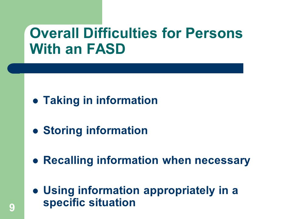 9 Overall Difficulties for Persons With an FASD Taking in information Storing information Recalling information when necessary Using information appropriately in a specific situation