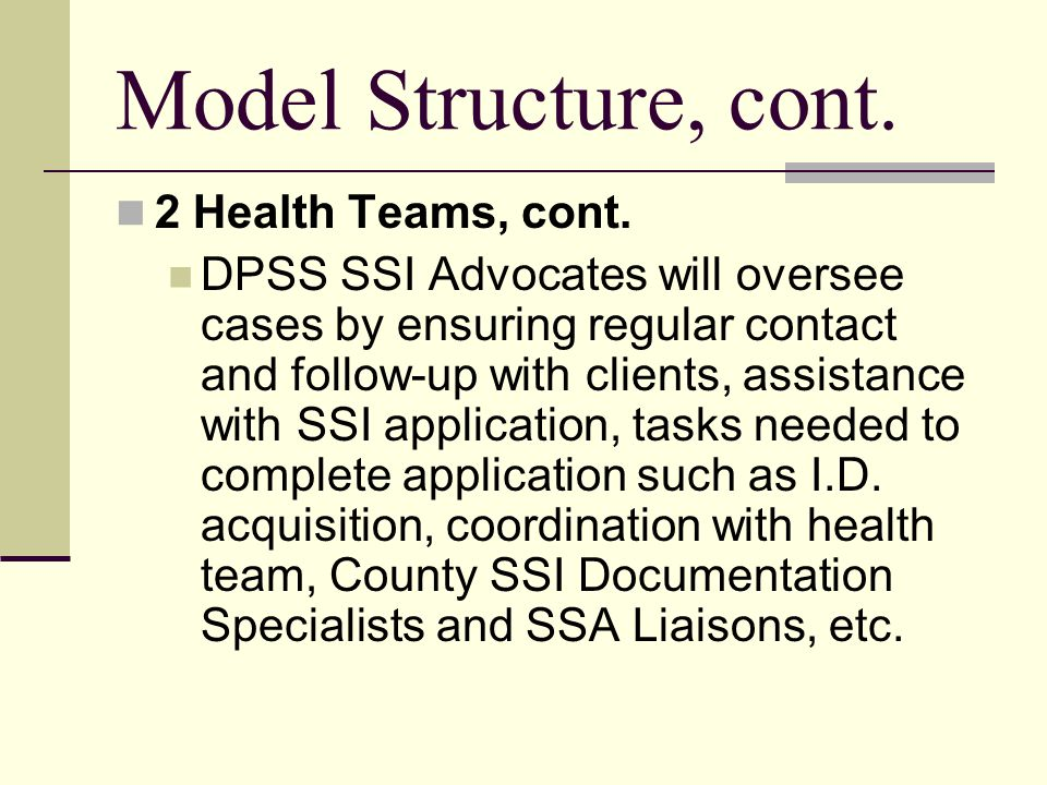 Model Structure, cont. 2 Health Teams, cont. DPSS SSI Advocates will oversee cases by ensuring regular contact and follow-up with clients, assistance