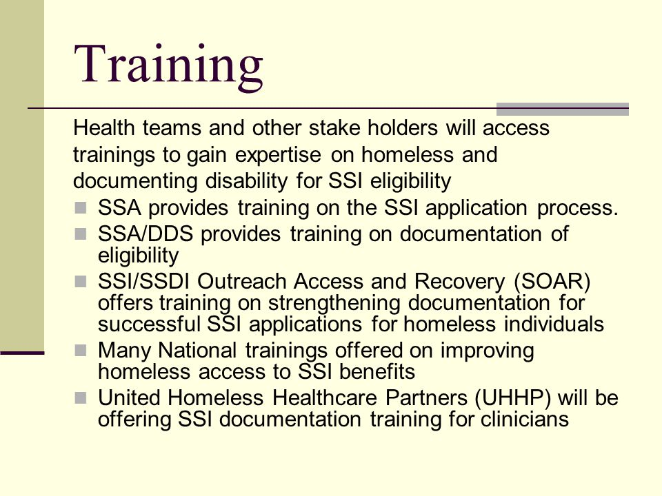 Training Health teams and other stake holders will access trainings to gain expertise on homeless and documenting disability for SSI eligibility SSA provides training on the SSI application process.