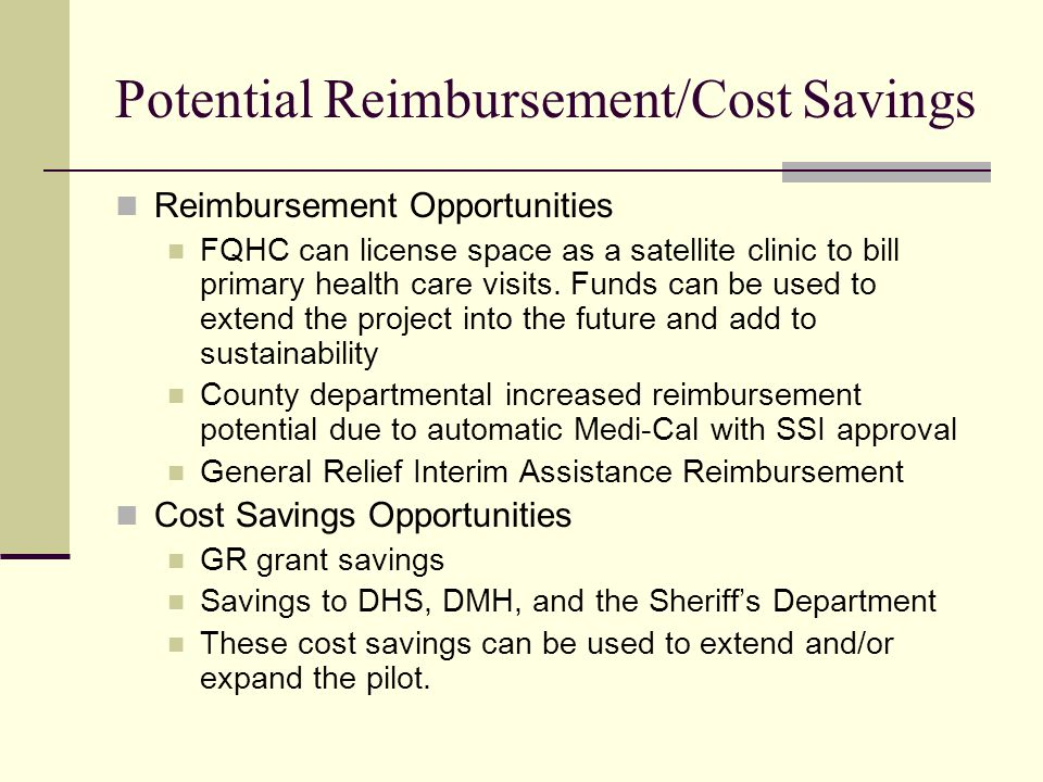 Potential Reimbursement/Cost Savings Reimbursement Opportunities FQHC can license space as a satellite clinic to bill primary health care visits.