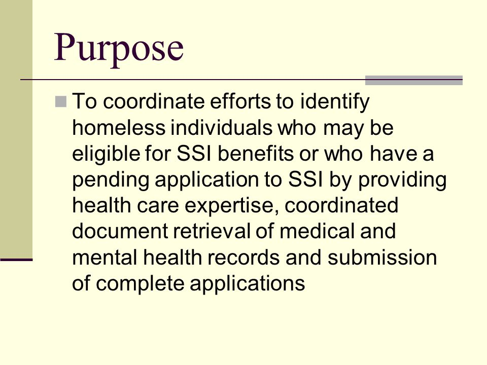 Purpose To coordinate efforts to identify homeless individuals who may be eligible for SSI benefits or who have a pending application to SSI by providing health care expertise, coordinated document retrieval of medical and mental health records and submission of complete applications