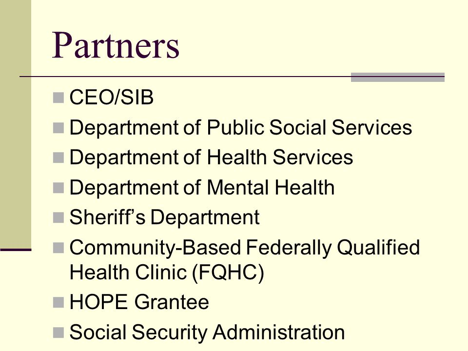 Partners CEO/SIB Department of Public Social Services Department of Health Services Department of Mental Health Sheriff's Department Community-Based Federally Qualified Health Clinic (FQHC) HOPE Grantee Social Security Administration