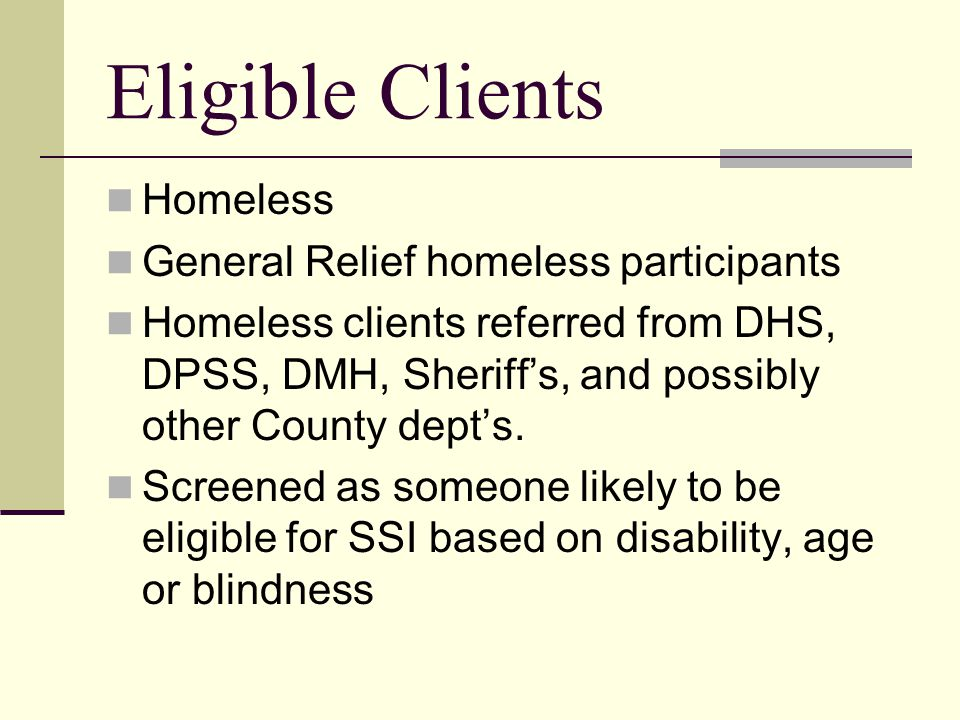 Eligible Clients Homeless General Relief homeless participants Homeless clients referred from DHS, DPSS, DMH, Sheriff's, and possibly other County dept's.