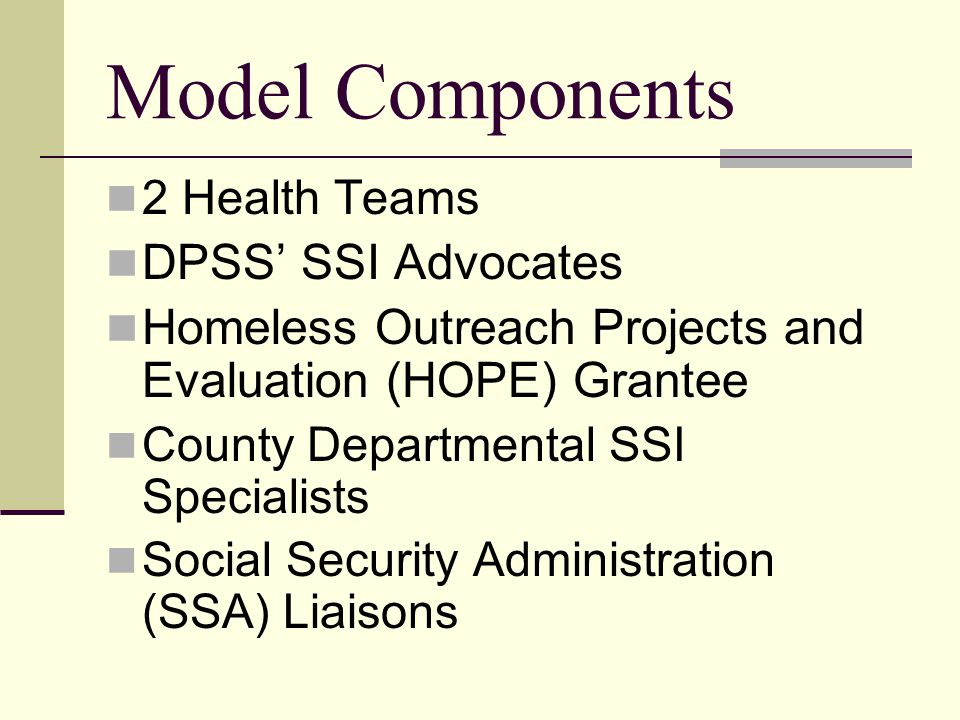 Model Components 2 Health Teams DPSS' SSI Advocates Homeless Outreach Projects and Evaluation (HOPE) Grantee County Departmental SSI Specialists Social Security Administration (SSA) Liaisons
