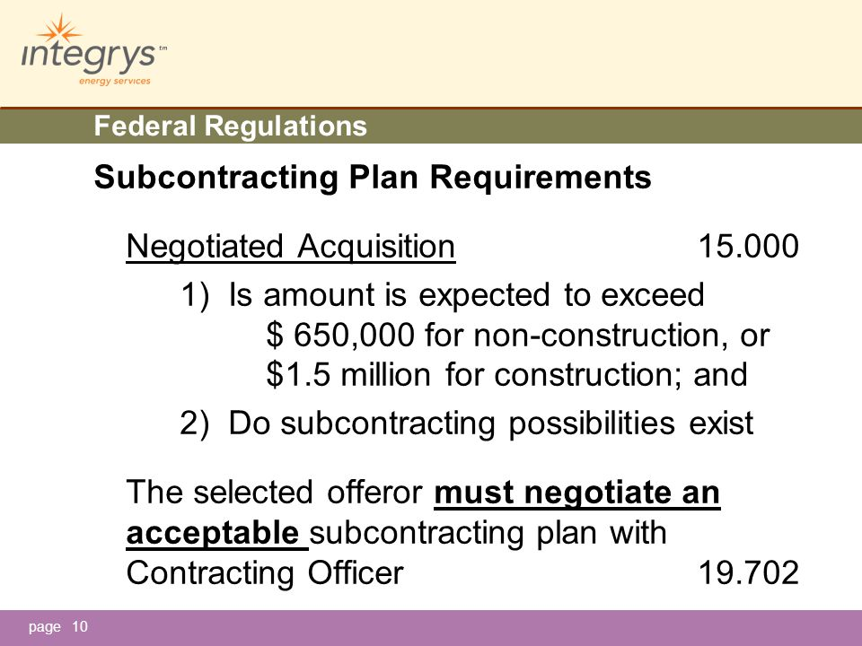 page10 Federal Regulations Subcontracting Plan Requirements Negotiated Acquisition15.000 1) Is amount is expected to exceed $ 650,000 for non-construction, or $1.5 million for construction; and 2) Do subcontracting possibilities exist The selected offeror must negotiate an acceptable subcontracting plan with Contracting Officer 19.702