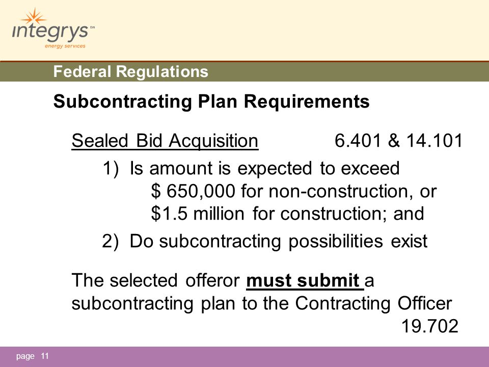 page11 Federal Regulations Subcontracting Plan Requirements Sealed Bid Acquisition 6.401 & 14.101 1) Is amount is expected to exceed $ 650,000 for non-construction, or $1.5 million for construction; and 2) Do subcontracting possibilities exist The selected offeror must submit a subcontracting plan to the Contracting Officer 19.702