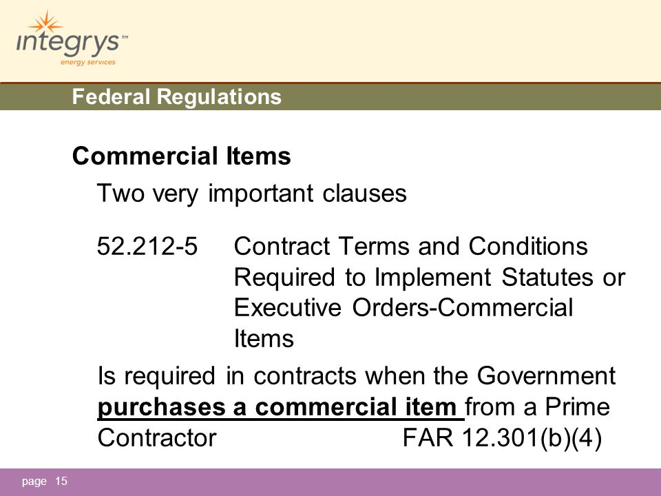 page15 Federal Regulations Commercial Items Two very important clauses 52.212-5Contract Terms and Conditions Required to Implement Statutes or Executive Orders-Commercial Items Is required in contracts when the Government purchases a commercial item from a Prime ContractorFAR 12.301(b)(4)