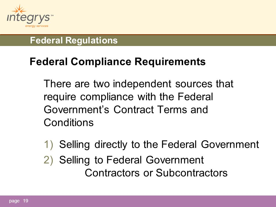 page19 Federal Regulations Federal Compliance Requirements There are two independent sources that require compliance with the Federal Government's Contract Terms and Conditions 1)Selling directly to the Federal Government 2)Selling to Federal Government Contractors or Subcontractors