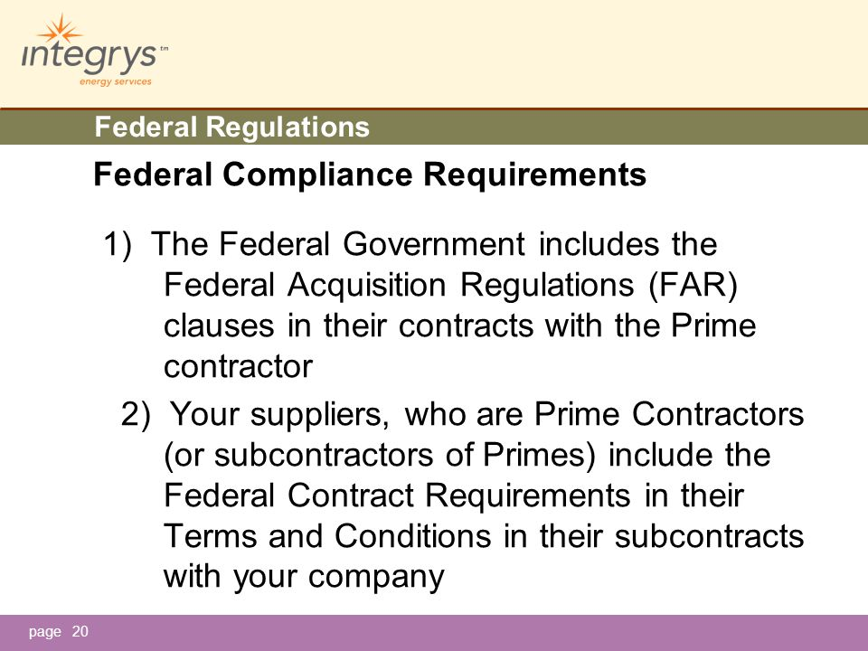page20 Federal Regulations Federal Compliance Requirements 1) The Federal Government includes the Federal Acquisition Regulations (FAR) clauses in their contracts with the Prime contractor 2) Your suppliers, who are Prime Contractors (or subcontractors of Primes) include the Federal Contract Requirements in their Terms and Conditions in their subcontracts with your company