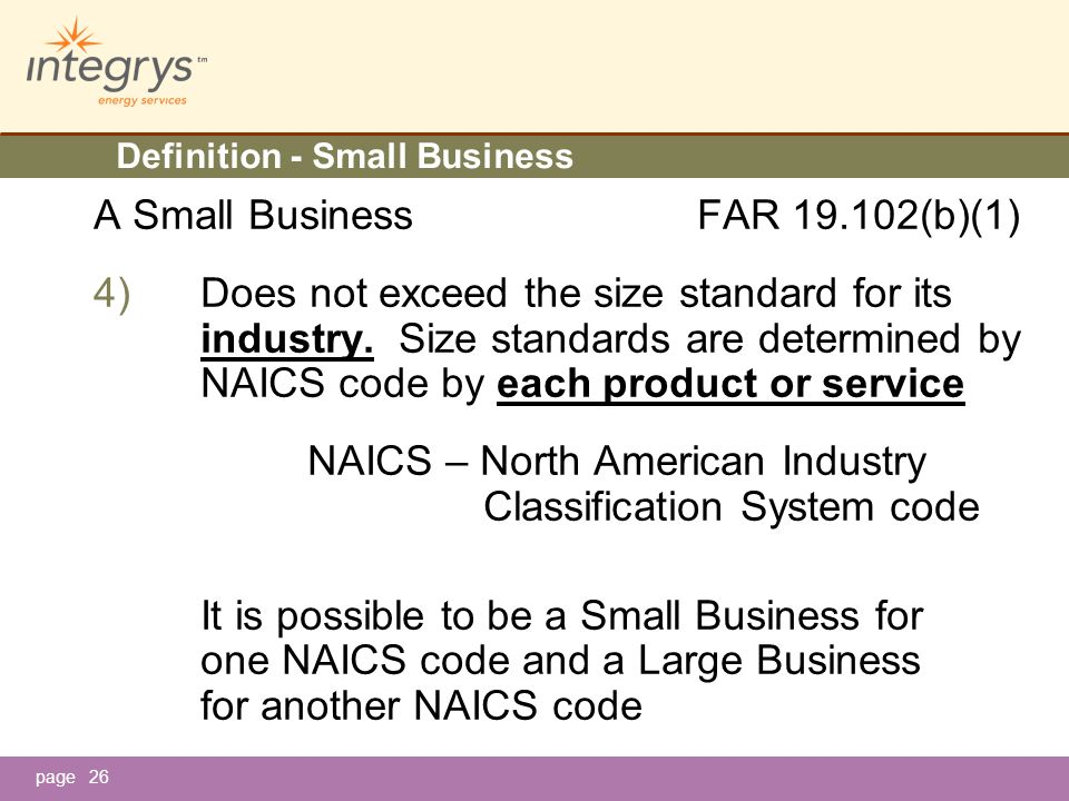 page Definition - Small Business A Small Business FAR 19.102(b)(1) 4)Does not exceed the size standard for its industry.