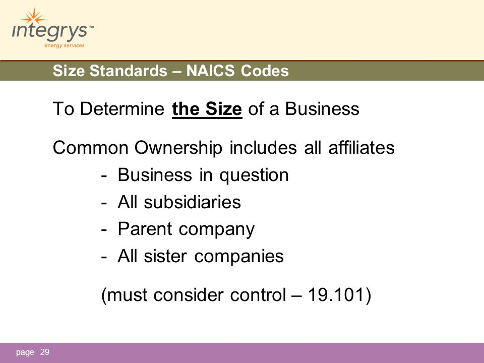 page29 Size Standards – NAICS Codes To Determine the Size of a Business Common Ownership includes all affiliates - Business in question - All subsidiaries - Parent company - All sister companies (must consider control – 19.101)