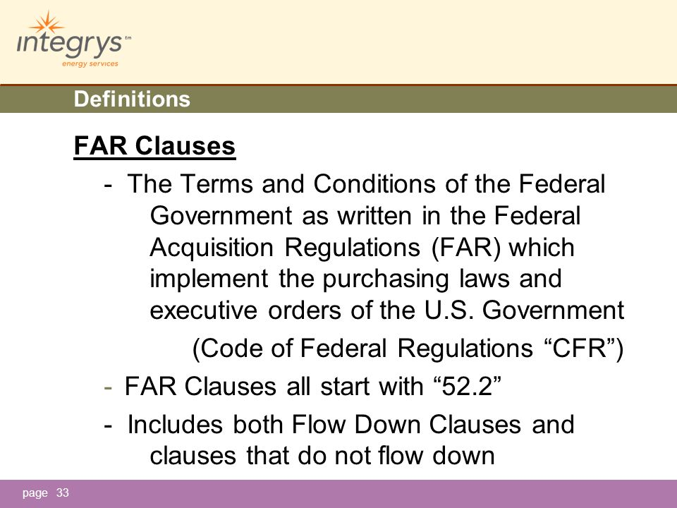 page33 Definitions FAR Clauses - The Terms and Conditions of the Federal Government as written in the Federal Acquisition Regulations (FAR) which implement the purchasing laws and executive orders of the U.S.