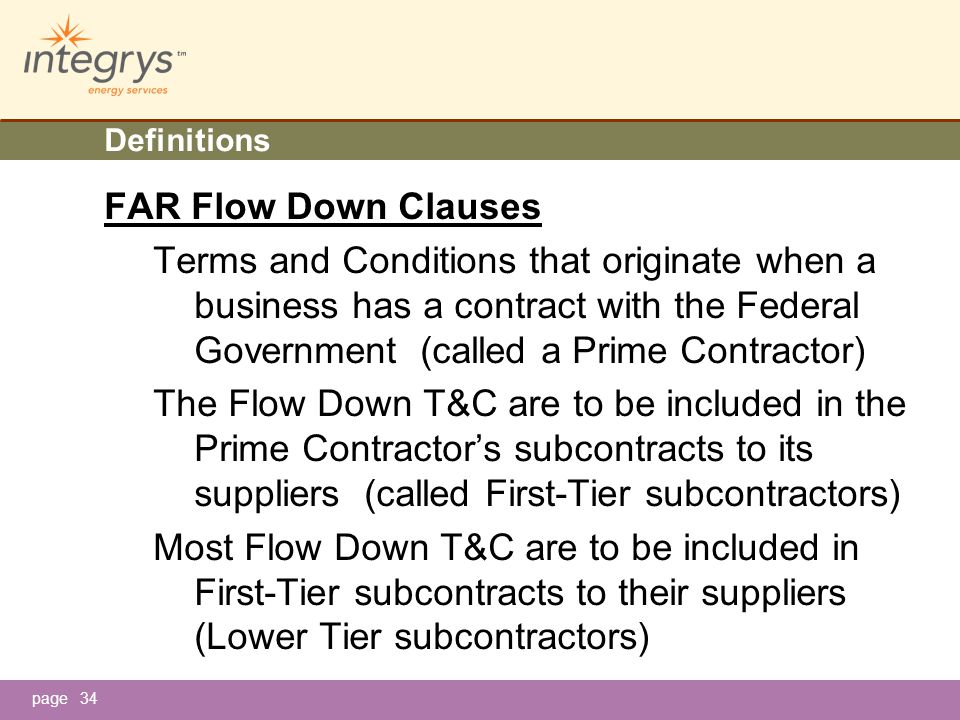 page34 Definitions FAR Flow Down Clauses Terms and Conditions that originate when a business has a contract with the Federal Government (called a Prime Contractor) The Flow Down T&C are to be included in the Prime Contractor's subcontracts to its suppliers (called First-Tier subcontractors) Most Flow Down T&C are to be included in First-Tier subcontracts to their suppliers (Lower Tier subcontractors)