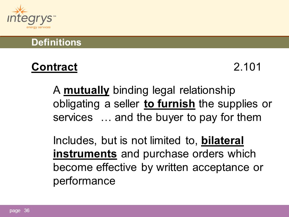 page Definitions Contract 2.101 A mutually binding legal relationship obligating a seller to furnish the supplies or services … and the buyer to pay for them Includes, but is not limited to, bilateral instruments and purchase orders which become effective by written acceptance or performance 36
