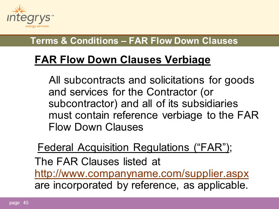 page45 Terms & Conditions – FAR Flow Down Clauses FAR Flow Down Clauses Verbiage All subcontracts and solicitations for goods and services for the Contractor (or subcontractor) and all of its subsidiaries must contain reference verbiage to the FAR Flow Down Clauses Federal Acquisition Regulations ( FAR ); The FAR Clauses listed at http://www.companyname.com/supplier.aspx are incorporated by reference, as applicable.