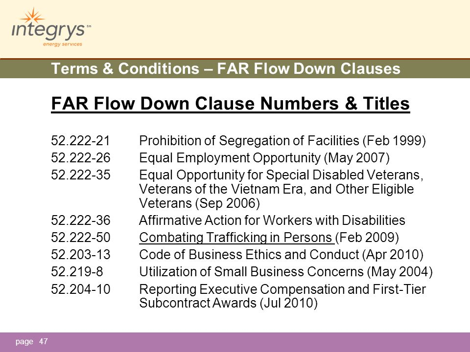 page47 Terms & Conditions – FAR Flow Down Clauses FAR Flow Down Clause Numbers & Titles 52.222-21Prohibition of Segregation of Facilities (Feb 1999) 52.222-26Equal Employment Opportunity (May 2007) 52.222-35Equal Opportunity for Special Disabled Veterans, Veterans of the Vietnam Era, and Other Eligible Veterans (Sep 2006) 52.222-36Affirmative Action for Workers with Disabilities 52.222-50Combating Trafficking in Persons (Feb 2009) 52.203-13Code of Business Ethics and Conduct (Apr 2010) 52.219-8Utilization of Small Business Concerns (May 2004) 52.204-10Reporting Executive Compensation and First-Tier Subcontract Awards (Jul 2010)