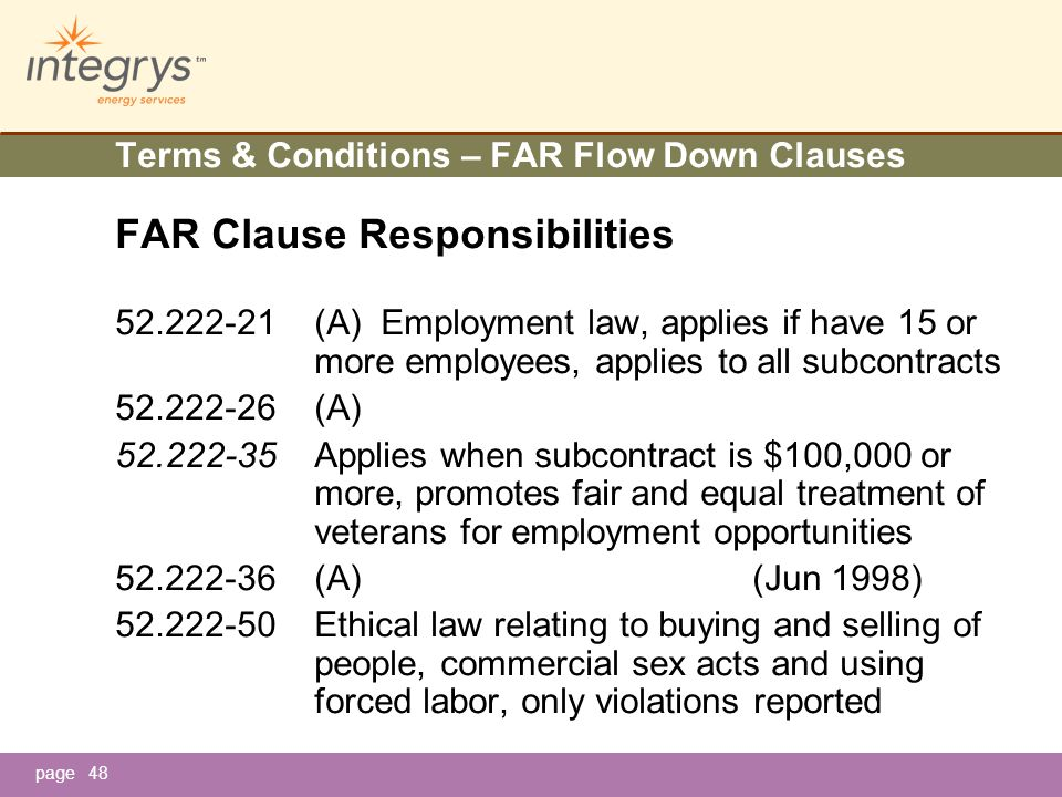 page48 Terms & Conditions – FAR Flow Down Clauses FAR Clause Responsibilities 52.222-21(A) Employment law, applies if have 15 or more employees, applies to all subcontracts 52.222-26(A) 52.222-35Applies when subcontract is $100,000 or more, promotes fair and equal treatment of veterans for employment opportunities 52.222-36(A)(Jun 1998) 52.222-50Ethical law relating to buying and selling of people, commercial sex acts and using forced labor, only violations reported