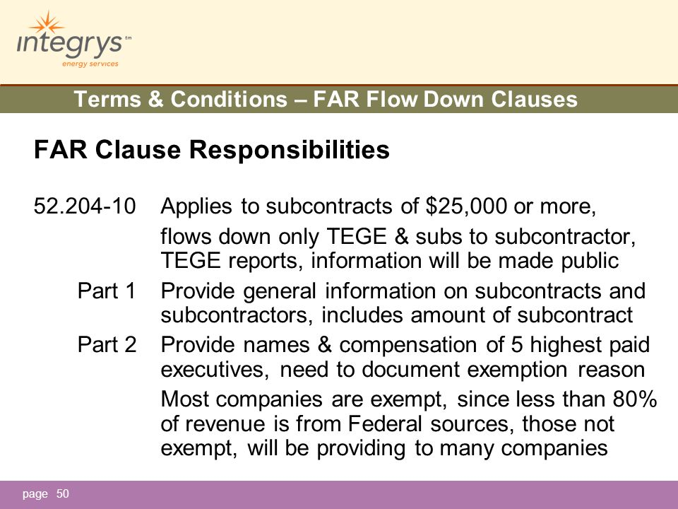 page50 Terms & Conditions – FAR Flow Down Clauses FAR Clause Responsibilities 52.204-10Applies to subcontracts of $25,000 or more, flows down only TEGE & subs to subcontractor, TEGE reports, information will be made public Part 1Provide general information on subcontracts and subcontractors, includes amount of subcontract Part 2Provide names & compensation of 5 highest paid executives, need to document exemption reason Most companies are exempt, since less than 80% of revenue is from Federal sources, those not exempt, will be providing to many companies
